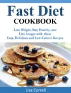Fast Diet Cookbook - Lose Weight, Stay Healthy, and Live Longer with these Easy, Delicious and Low-Calorie Recipes ebook by Lisa Correll