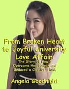 From Broken Heart to Joyful University Love Affair: The Story of How I Overcame Heartbreak and Seduced a Classics' Hunk ebook by Angela Goodnight