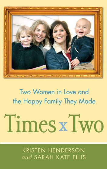 Times Two - Two Women in Love and the Happy Family They Made ebook by Kristen Henderson,Sarah Ellis