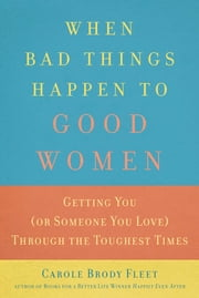 When Bad Things Happen to Good Women - Getting You (or Someone You Love) Through the Toughest Times ebook by Carole Fleet