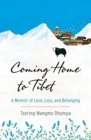 Coming Home to Tibet - A Memoir of Love, Loss, and Belonging ebook by Tsering Wangmo Dhompa