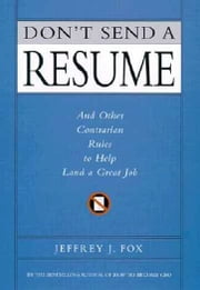 Don't Send a Resume - And Other Contrarian Rules to Help Land a Great Job ebook by Jeffrey J. Fox
