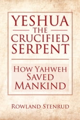 YESHUA, THE CRUCIFIED SERPENT - How Yahweh Saved Mankind ebook by Rowland Stenrud
