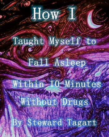 How I Taught Myself to Fall Asleep Within 10 Minutes Without Drugs ebook by Steward Tagart