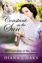 Constant as the Sun: The Courtship of Mr. Darcy ebook by