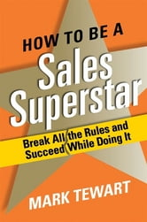 How to Be a Sales Superstar - Break All the Rules and Succeed While Doing It ebook by Mark Tewart