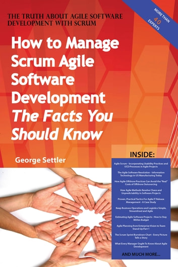 The Truth About Agile Software Development with Scrum - How to Manage Scrum Agile Software Development, The Facts You Should Know ebook by George Settler