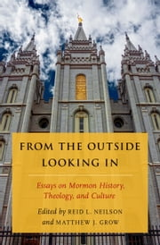 From the Outside Looking In: Essays on Mormon History, Theology, and Culture ebook by Reid L. Neilson,Matthew J. Grow