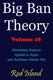 Big Ban Theory: Elementary Essence Applied to Argon and Sunflower Diaries 15th, Volume 18 ebook by Rod Island