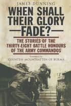 When Shall Their Glory Fade? - The Stories of the Thirty-Eight Battle Honours of the Army Commandos ebook by James Dunning