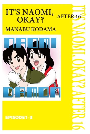 IT'S NAOMI, OKAY? AFTER 16 - Episode 1-3 ebook by Manabu Kodama