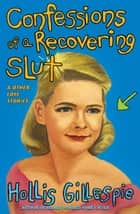 Confessions of a Recovering Slut - And Other Love Stories ebook by Hollis Gillespie