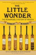 The Little Wonder - The Remarkable History of Wisden ebook by Robert Winder