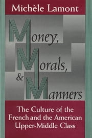 Money, Morals, and Manners - The Culture of the French and the American Upper-Middle Class ebook by Michèle Lamont