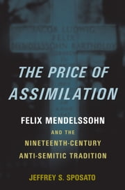 The Price of Assimilation: Felix Mendelssohn and the Nineteenth-Century Anti-Semitic Tradition ebook by Jeffrey S. Sposato