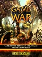 Game of War Fire Age Game - How to Download, Tips, Cheats Tricks & Strategies ebook by Hse Games