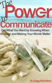THE+POWER+TO+COMMUNICATE:GET+WHAT+YOU+WANT+BY+KNOWING+WHEN+TO+LISTEN+AND+MAKING+YOUR+WORDS+MATTER