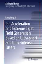 Ion acceleration and extreme light field generation based on ultra-short and ultra–intense lasers ebook by Liangliang Ji