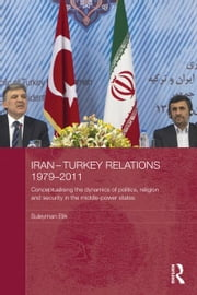Iran-Turkey Relations, 1979-2011 - Conceptualising the Dynamics of Politics, Religion and Security in Middle-Power States ebook by Suleyman Elik