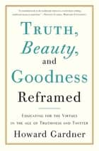 Truth, Beauty, and Goodness Reframed ebook by Howard Gardner