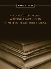 Reading Culture & Writing Practices in Nineteenth-Century France ebook by Martyn Lyons