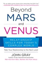 Beyond Mars and Venus - Relationship Skills for Todays Complex World ebook by John Gray
