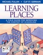 Learning Places - A Field Guide for Improving the Context of Schooling ebook by Michael Fullan, Clif St. Germain