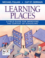 Learning Places - A Field Guide for Improving the Context of Schooling ebook by Michael Fullan,Clif St. Germain
