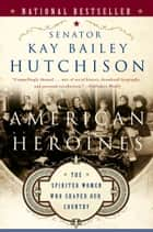 American Heroines - Female Role Models in America ebook by Kay Bailey Hutchison