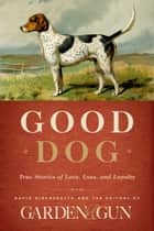 Good Dog - True Stories of Love, Loss, and Loyalty ebook by Editors of Garden and Gun, David DiBenedetto