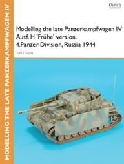 Modelling the late Panzerkampfwagen IV Ausf. H 'Frühe' version, 4.Panzer-Division, Russia 1944 ebook by Tom Cockle,Gary Edmundson