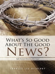 What's So Good about the Good News? - Eight Essential Elements of the Gospel ebook by Charles Lee Bilberry