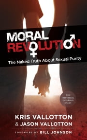 Moral Revolution - The Naked Truth About Sexual Purity ebook by Kris Vallotton,Jason Vallotton,Bill Johnson