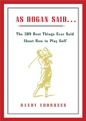 As Hogan Said... - The 389 Best Things Anyone Said about How to Play Golf ebook by Randy Voorhees