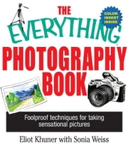 The Everything Photography Book: Foolproof Techniques for Taking Sensational Pictures ebook by Elliot Khuner,Sonia Weiss
