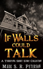 If Walls Could Talk: A Terrifying Short Story Collection ebook by Mark S. R. Peterson