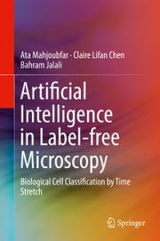 Artificial Intelligence in Label-free Microscopy - Biological Cell Classification by Time Stretch ebook by Ata Mahjoubfar, Claire Lifan Chen, Bahram Jalali