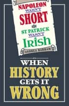 Napoleon Wasn't Short and St Patrick Wasn't Irish - When History Gets It Wrong ebook by