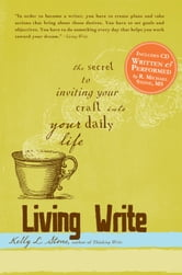 Living Write: The Secret to Inviting Your Craft Into Your Daily Life ebook by Stone Kelly L