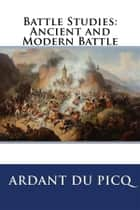 Battle Studies: Ancient and Modern Battle ebook by Ardant Du Picq