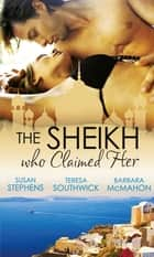 The Sheikh Who Claimed Her: Master of the Desert / The Sheikh's Reluctant Bride / Accidentally the Sheikh's Wife (Mills & Boon M&B) eBook by Susan Stephens, Teresa Southwick, Barbara McMahon
