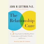 The Relationship Cure - A 5 Step Guide to Strengthening Your Marriage, Family, and Friendships audiobook by John Gottman, PhD, Joan De Claire