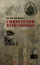 Christened With Crosses: Notes Taken on My Knees ebook by Eduard Kochergin