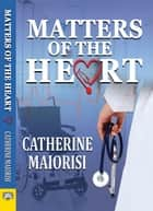 Matters of the Heart ebook by Catherine Maiorisi