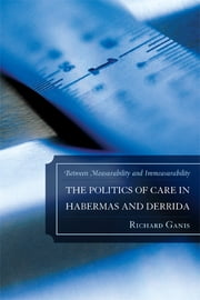 The Politics of Care in Habermas and Derrida - Between Measurability and Immeasurability ebook by Richard Ganis
