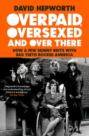 Overpaid, Oversexed and Over There - How a Few Skinny Brits with Bad Teeth Rocked America ebook by David Hepworth