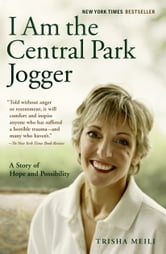 I Am the Central Park Jogger - A Story of Hope and Possibility ebook by Trisha Meili