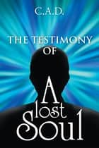 The Testimony of a Lost Soul ebook by C.A.D.