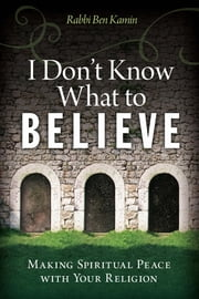 I Don't Know What to Believe - Making Spiritual Peace with Your Religion ebook by Ben Kamin