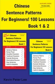 Chinese Sentence Patterns For Beginners! 100 Lessons Book 1 & 2 - Chinese Sentence Patterns For Beginners! ebook by Kevin Peter Lee